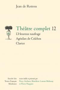 J. de Rotrou, Théâtre complet, t. 12 : L'Heureux naufrage - Agésilan de Colchos - Clarice