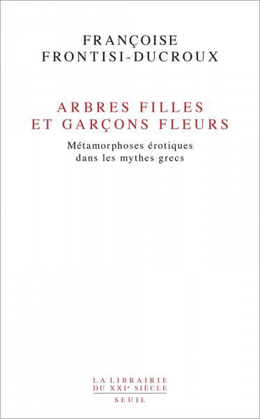 F. Frontisi-Ducroux, Arbres filles et garcons fleurs - Métamorphoses érotiques dans les mythes grecs