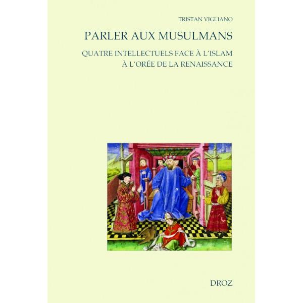 T. Vigliano, Parler aux musulmans. Quatre intellectuels face à l'islam à l'orée de la Renaissance