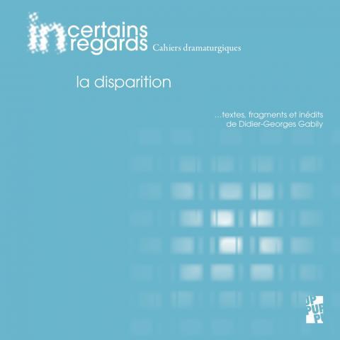 Incertains Regards. Cahiers dramaturgiques n°6, «La disparition»
