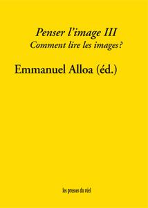 Emmanuel Alloa (éd.), Penser l'image III. Comment lire les images?