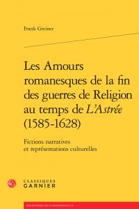 F. Greiner, Les Amours romanesques de la fin des guerres de religion au temps de L'Astrée (1585-1628). Fictions narratives et représentations culturelles