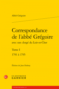Correspondance de l'abbé Grégoire avec son clergé du Loir-et-Cher, t. I - 1791-1795 (éd. Jean Dubray)