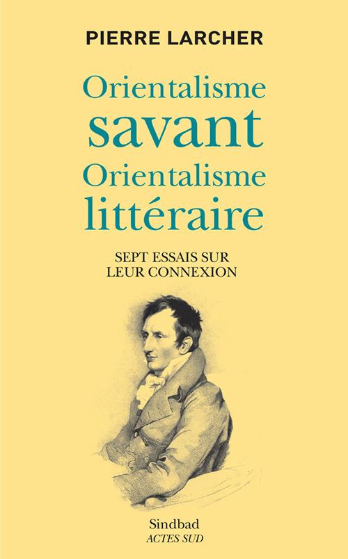 P. Larcher, Orientalisme savant, orientalisme littéraire. Sept essais sur leur connexion