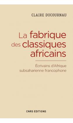 Cl. Ducournau, La fabrique des classiques africains. Écrivains d'Afrique subsaharienne francophone