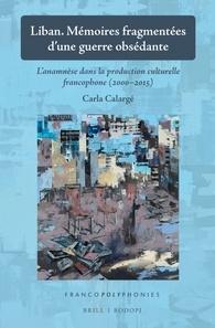 C. Calargé, Liban. Mémoires fragmentées d'une guerre obsédante. L'anamnèse dans la production culturelle francophone (2000-2015)
