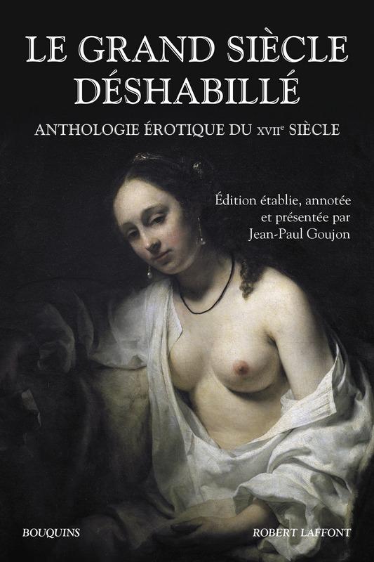 Le Grand Siècle déshabillé. Anthologie érotique du XVIIe s. (éd. J.-P. Goujon, coll. Bouquins)