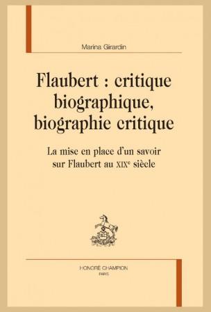 M. Girardin, Flaubert : critique biographique, biographie critique. La mise en place d'un savoir sur Flaubert au XIXe siècle