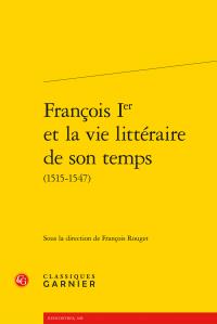 F. Rouget (dir.), François Ier et la vie littéraire de son temps (1515-1547)