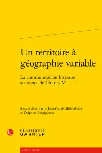 J.-Cl. Mühlethaler, D. Burghgraeve (dir.), Un territoire à géographie variable. La communication littéraire au temps de Charles VI