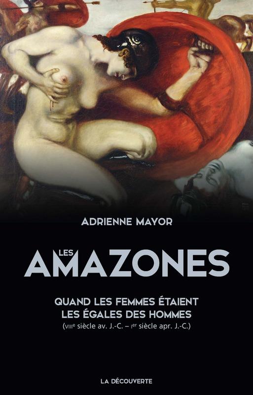 A. Mayor, Les Amazones. Quand les femmes étaient les égales des hommes (VIIIe s. av. J.-C. – Ier s. apr. J.-C.)
