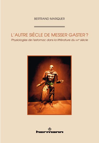 B. Marquer, L'Autre siècle de Messer Gaster? Physiologies de l'estomac dans la littérature du XIXe siècle