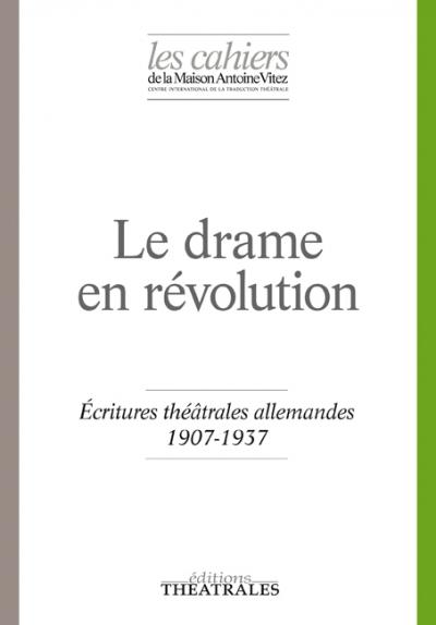 Cahiers de la Maison Antoine Vitez, n°12, Le drame en révolution. Écritures théâtrales allemandes 1907-1937 (dir. J.-L. Besson et C. Schenck)