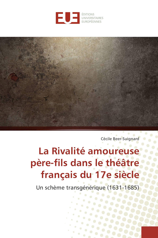 C. Beer-Suignard, La Rivalité amoureuse père-fils dans le théâtre français du XVIIe siècle. Un schème transgénérique (1631-1685)