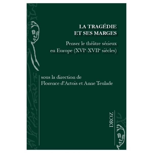 Fl. d'Artois et A. Teulade (dir.), La Tragédie et ses marges. Penser le théâtre sérieux en Europe (XVIe-XVIIe s)