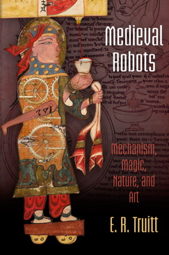 E. R. Truitt, Medieval Robots. Mechanism, Magic, Nature, and Art