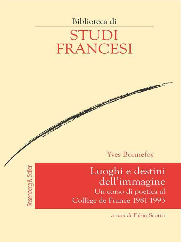 Y. Bonnefoy, Luoghi e destini dell'immagine. Un corso di poetica al Collège de France 1981-1993 (éd. F. Scotto)