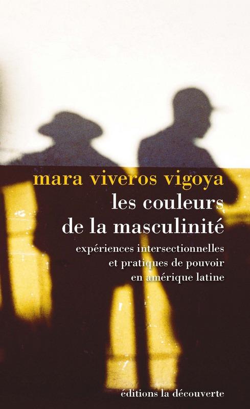 M. Viveros Vigoya, Les couleurs de la masculinité. Expériences intersectionnelles et pratiques de pouvoir en Amérique du Sud