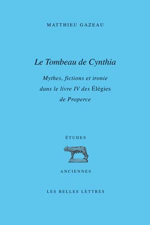 M. Gazeau, Le Tombeau de Cynthia - Mythes, fictions et ironie dans le livre IV des Élégies de Properce