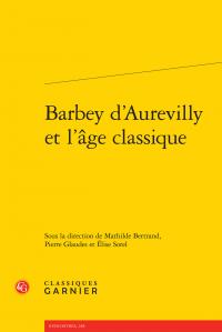 M. Bertrand, P. Glaudes, É. Sorel (dirs.), Barbey d'Aurevilly et l'âge classique