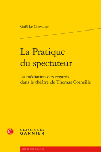 G. Le Chevalier, La Pratique du spectateur - La médiation des regards dans le théâtre de Thomas Corneille