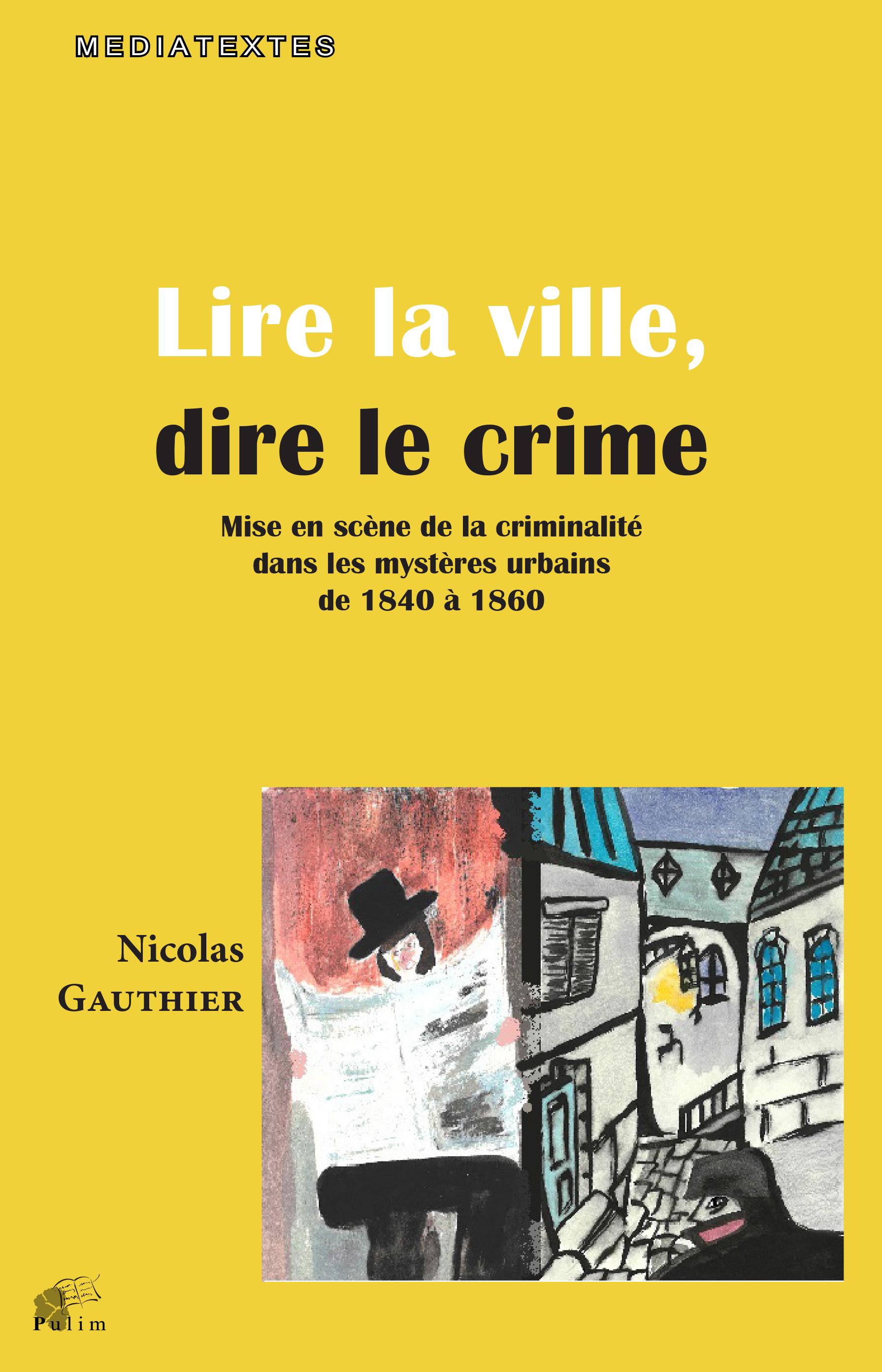 N. Gauthier, Lire la ville, dire le crime - Mise en scène de la criminalité dans les mystères urbains de 1840 à 1860