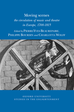 P.-Y. Beaurepaire, Ph. Bourdin, C. Wolff (eds), Moving scenes: the circulation of music and theatre in Europe, 1700-1815