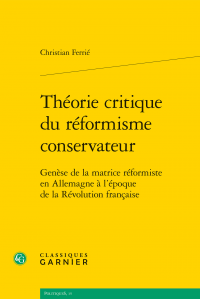 C. Ferrié, Théorie critique du réformisme conservateur. Genèse de la matrice réformiste en Allemagne à l'époque de la Révolution française