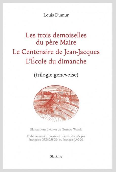 L. Dumur, Les trois demoiselles du père Maire, Le Centenaire de Jean-Jacques, L'École du dimanche (trilogie genevoise)