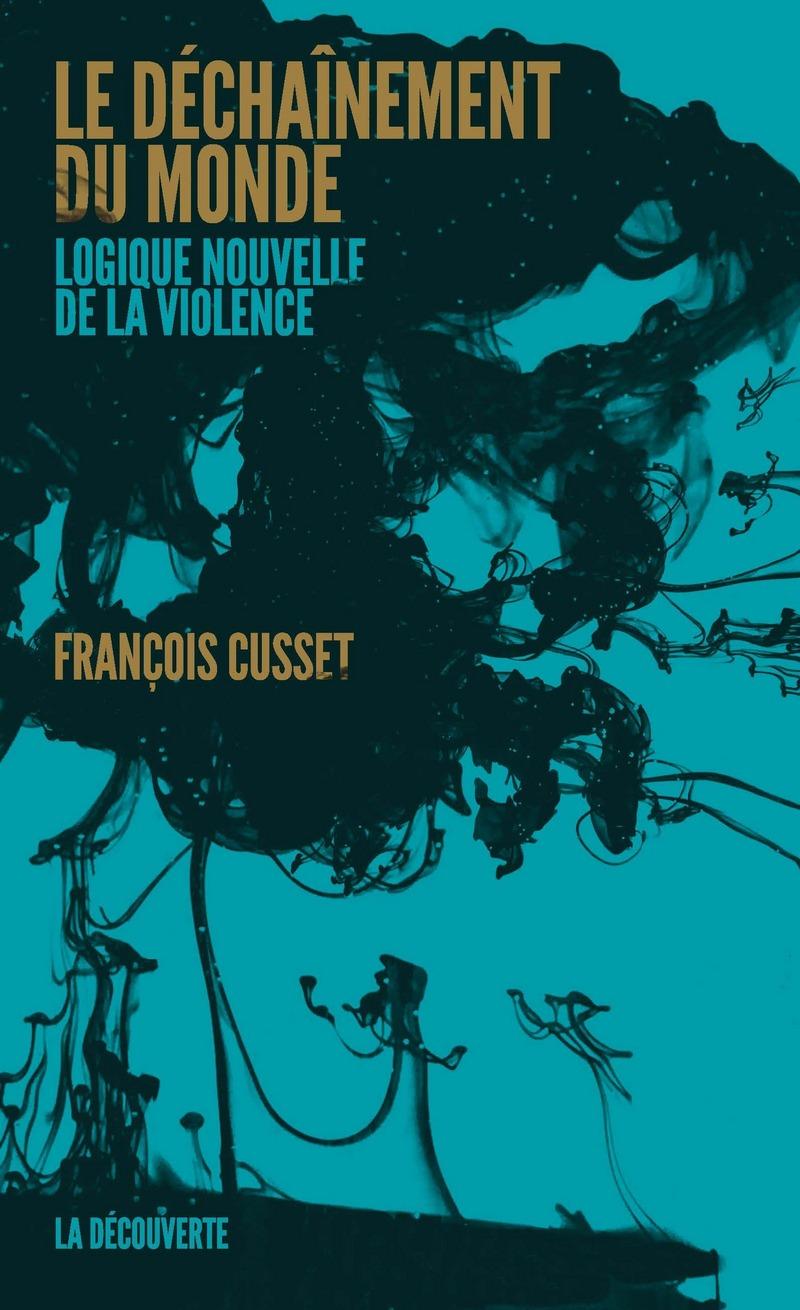 F. Cusset, Le déchaînement du monde. Logique nouvelle de la violence