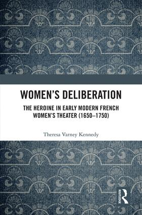 Th. Kennedy, Women's Deliberation: The Heroine in Early Modern French Women's Theater (1650–1750)