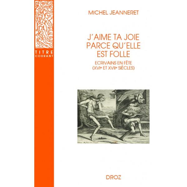 M. Jeanneret, J'aime ta joie parce qu'elle est folle. Écrivains en fête (XVIe et XVIIe s.)