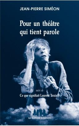 J.-P. Siméon, Pour un théâtre qui tient parole, suivi de Ce que signifiait Laurent Terzieff