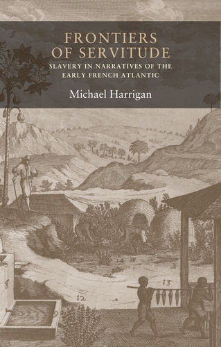 M. Harrigan, Frontiers of Servitude: Slavery in Narratives of the Early French Atlantic