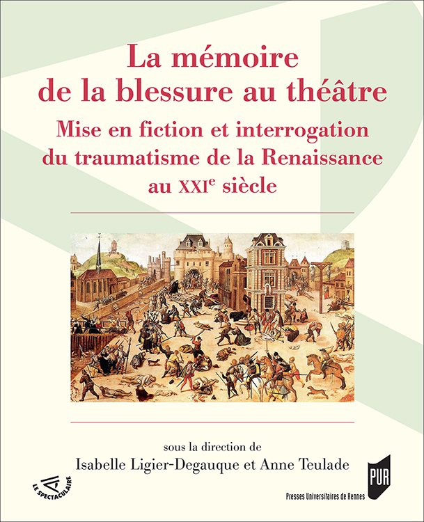 I. Ligier-Degauqe, A. Teulade (dir.), La Mémoire de la blessure au théâtre. Mise en fiction et interrogation du traumatisme de la Renaissance au XXe siècle.