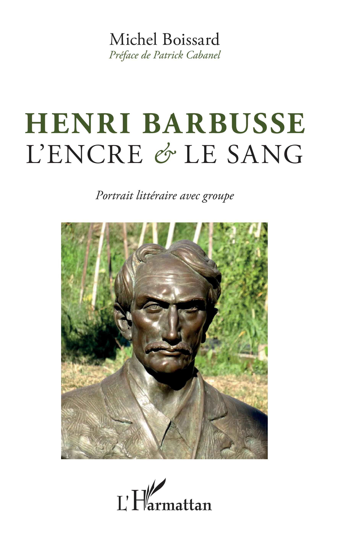 M. Boissard, Henri Barbusse, l'encre et le sang - Portrait litteraire avec groupe