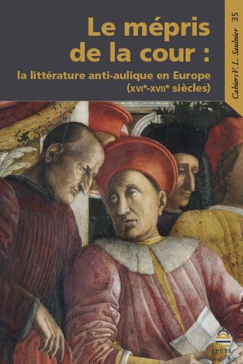 Le mépris de la cour. La littérature anti-aulique en Europe (XVIe-XVIIe s.)