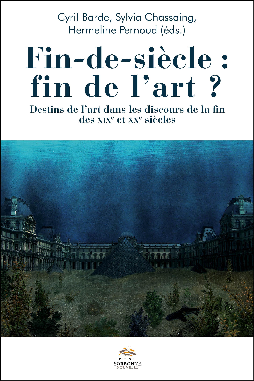 C. Barde, S. Chassaing, H. Pernoud (dir.), Fin-de-siècle : fin de l'art ? Destins de l'art dans les discours de la fin des XIXe et XXe s.
