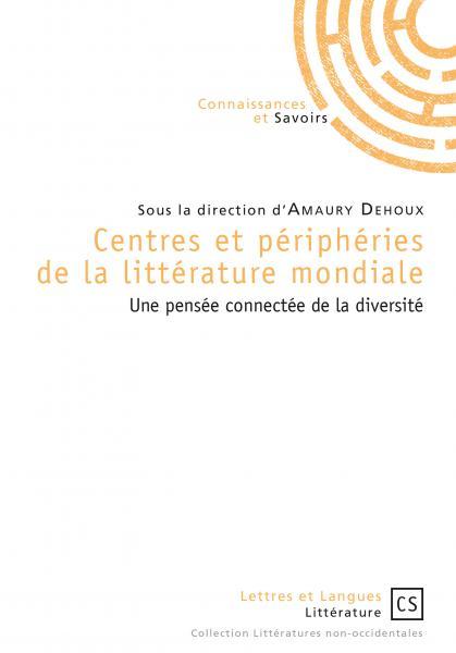 A. Dehoux (dir.), Centres et Périphéries de la littérature mondiale, Une pensée connectée de la diversité