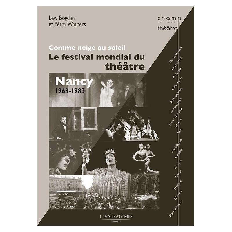 L. Bogdan et P. Wauters, Comme neige au soleil. Le festival mondial du théâtre : Nancy 1963-1983