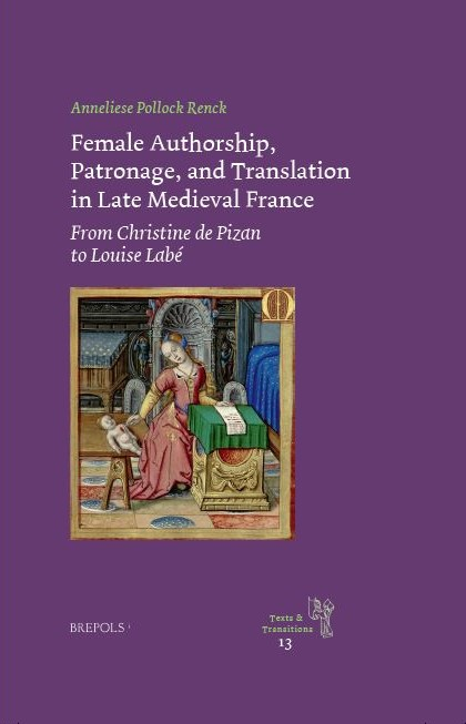 A. P. Renck, Female Authorship, Patronage, and Translation in Late Medieval France. From Christine de Pizan to Louise Labé