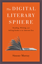 S. Murray, The Digital Literary Sphere. Reading, Writing, and Selling Books in the Internet Era