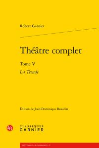 Robert Garnier, Théâtre complet. Tome V. La Troade