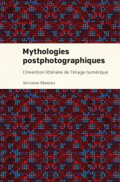 S. Monjour, Mythologies postphotographiques. L'invention littéraire de l'image numérique