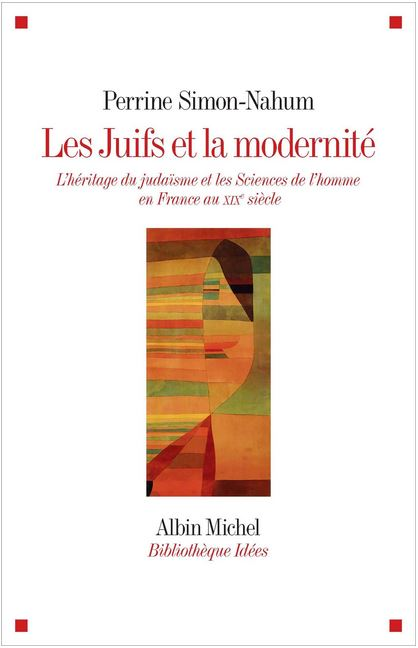 Perrine Simon-Nahum : Les Juifs et la modernité. L'héritage du judaïsme sans les sciences de l'homme en France au XIXè me siècle