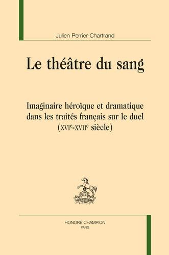 J. Perrier-Chartrand, Le Théâtre du sang. Imaginaire héroïque et dramatique dans les traités français sur le duel (XVIe-XVIIe s.)