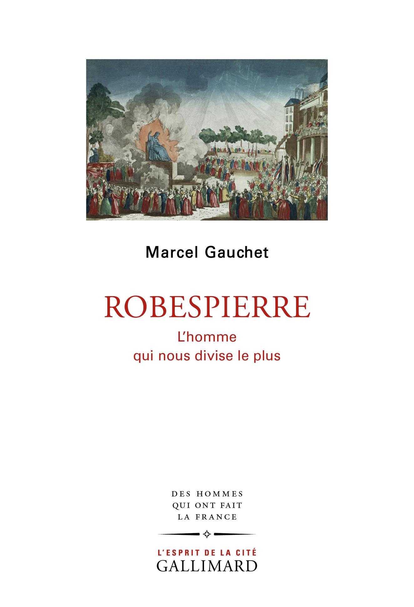 M. Gauchet, Robespierre. L'homme qui nous divise le plus