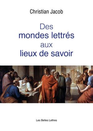 C. Jacob, Des mondes lettrés aux lieux de savoir