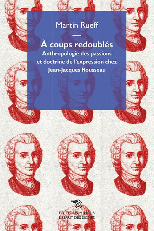 M. Rueff, A coups redoublés. Anthropologie des passions et doctrine de l'expression chez Jean-Jacques Rousseau