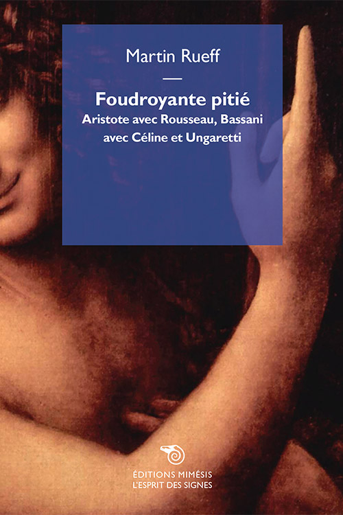M. Rueff, Foudroyante pitié. Aristote avec Rousseau, Bassani avec Céline et Ungaretti